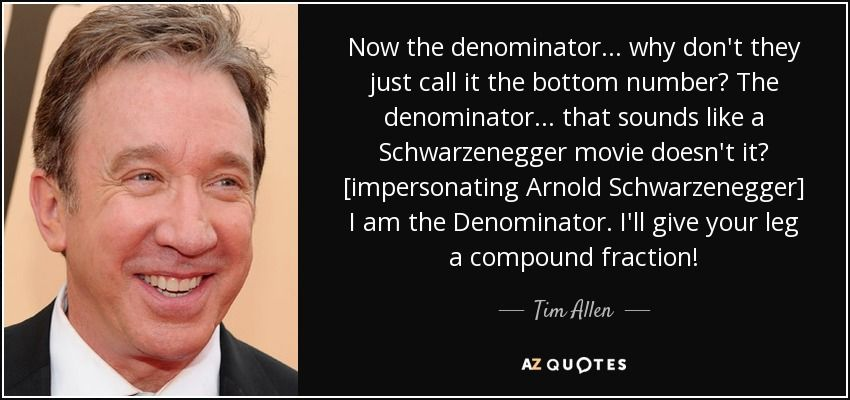 Tim Allen quote: Now the denominator ... why don't they ...