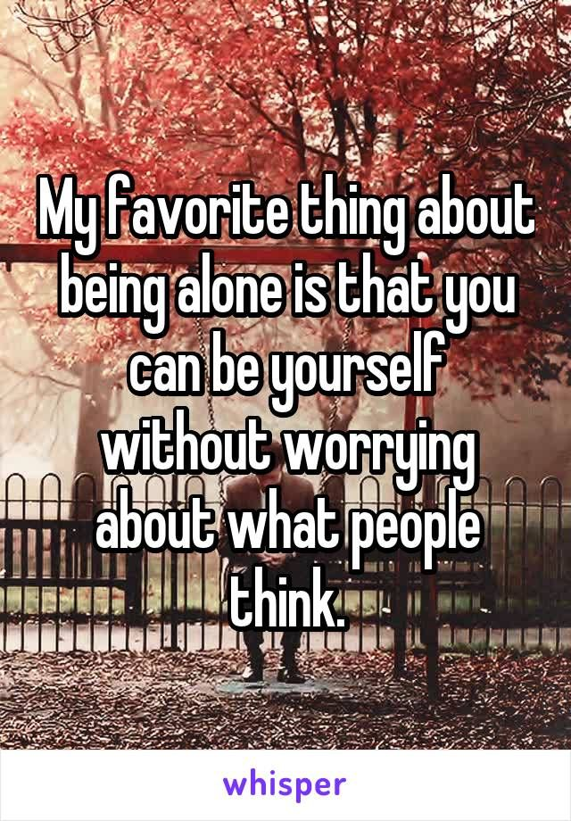 My favorite thing about being alone is that you can be yourself without worrying about what people think  is part of Whisper quotes -