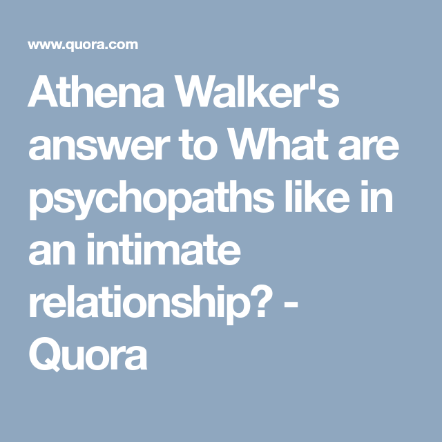 Athena Walker's answer to What are psychopaths like in an intimate  relationship? - Quora