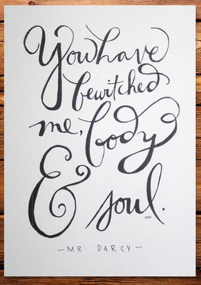 """""""You have bewitched me body and soul"""" -- Mr. Darcy"""
