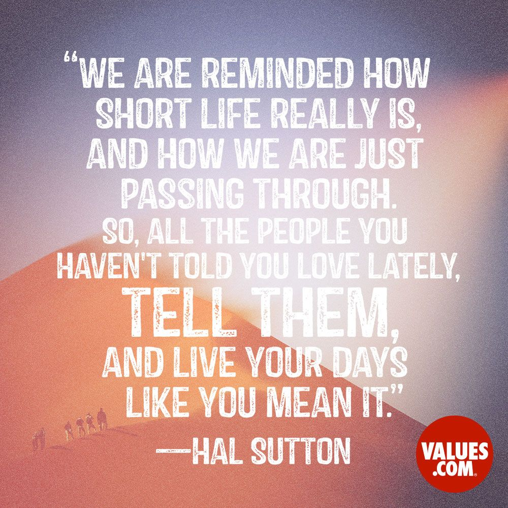 "An inspirational quote by Hal Sutton about the value of Love ""We are reminded how short life really is and how we are just passing through"