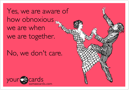 Hahaha, I can think of a few about who this statement applies to when we're together!