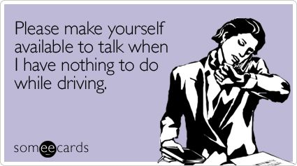 Please make yourself available to talk when I have nothing to do while driving.