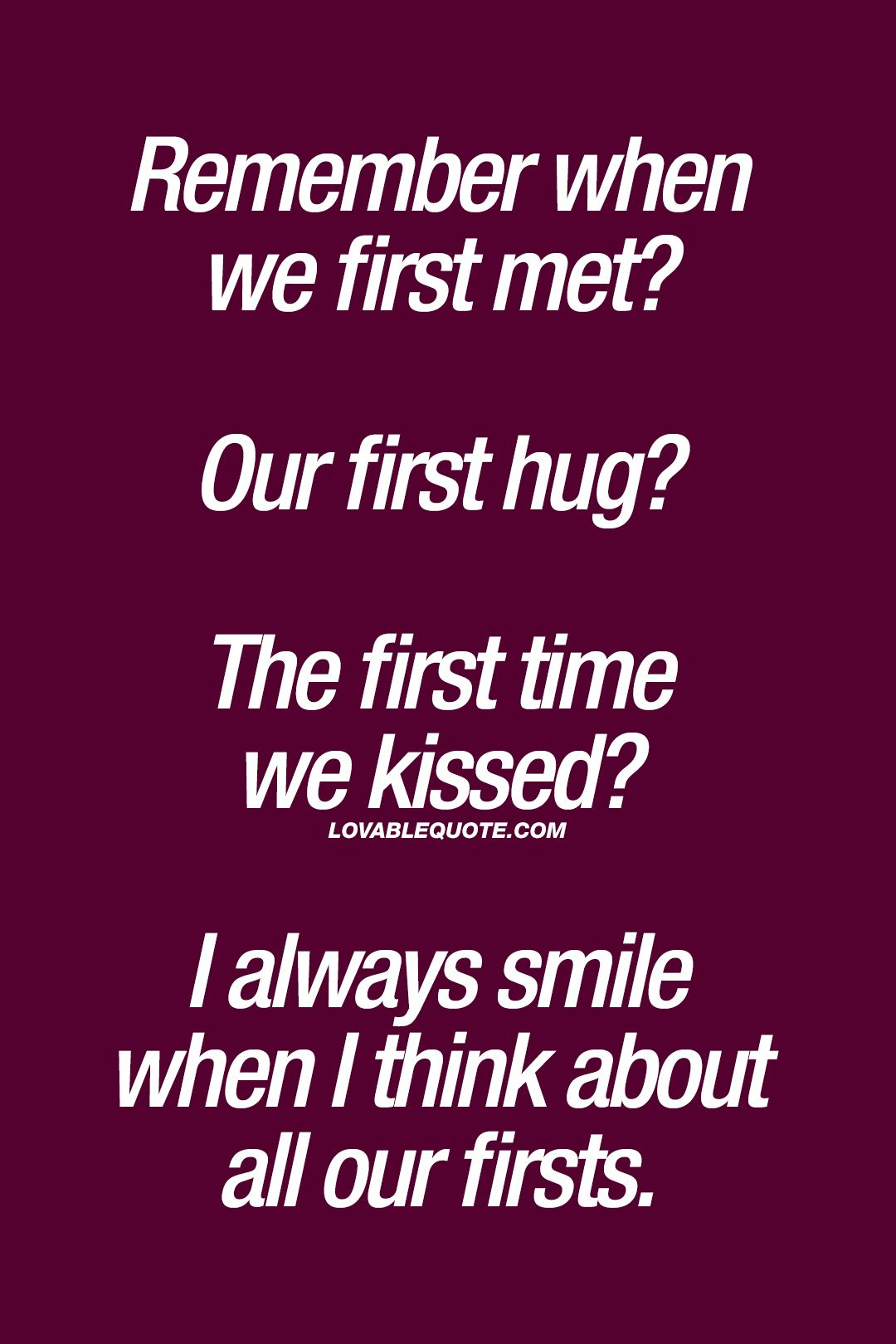 "Love Quote & Saying Image Description ""Remember when we first met Our first hug The first time we kissed I always smile when I think about all our"