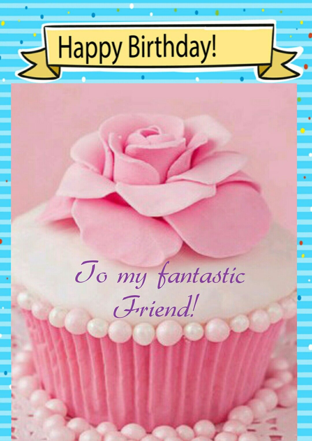 Happy Birthday To My Fantastic Friend! I made this using