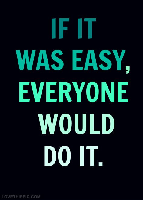 If It Was Easy Everyone Would Do It Life Quotes Quotes Quote Life