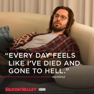 Every day feels like I've died and gone to hell. - Gilfoyle (Silicon Valley)