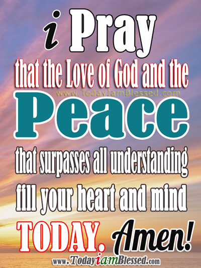 I pray that the Love of God and the Peace that surpasses all understanding fill your heart and mind today. Amen!