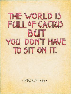 The world is full of cactus but you don't have to sit on it. - Proverb (Illustrated by Mary Engelbreit)