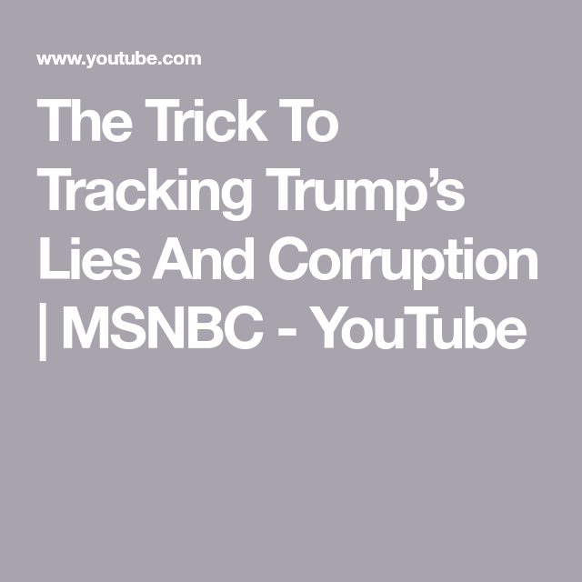 The Trick To Tracking Trump's Lies And Corruption