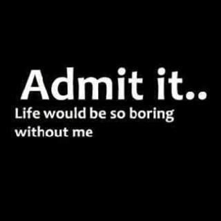 Admit It Life Would Be So Boring Without Me Funny Quote