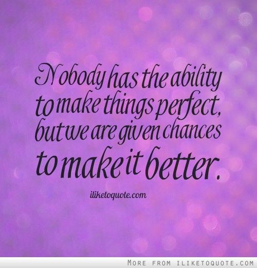 Nobody+has+the+ability+to+make+things+perfect,+but+we+are+given+chances+to+make+it+better.