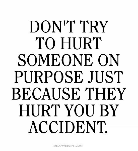 Quotes For When People Hurt You: Don`t Try To Hurt Someone On Purpose Just Because They