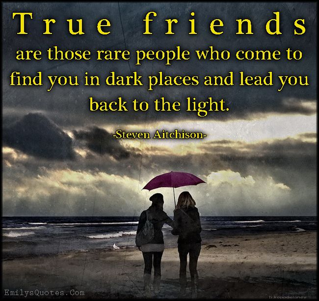 True Friends Are Those Rare People Who Come To Find You In Dark