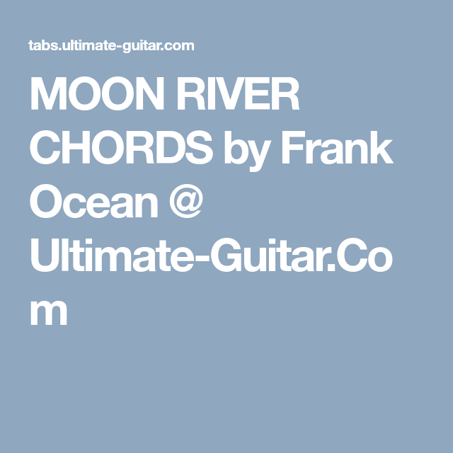 MOON RIVER CHORDS by Frank Ocean @ Ultimate-Guitar.Com | EG ...