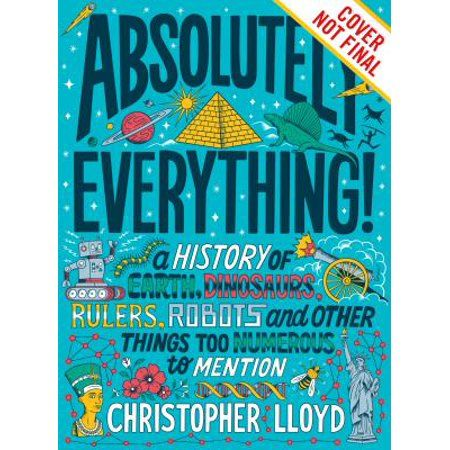 Absolutely Everything!: A History of Earth, Dinosaurs, Rulers, Robots and Other Things Too Numerous to Mention (Hardcover) - Walmart.com