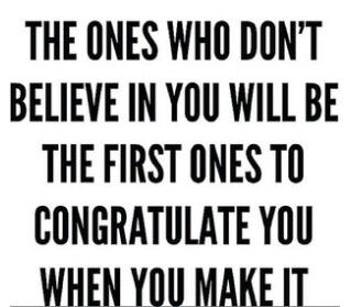 the ones who don t believe in you will be the first ones to
