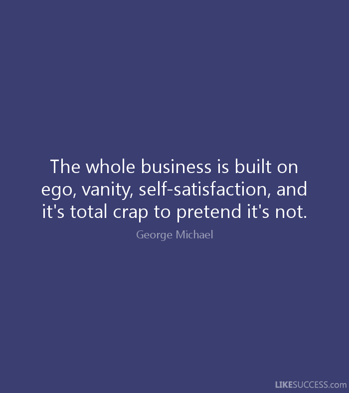 The whole business is built on ego, vanity, self-satisfaction, and it's total crap to pretend it's not. - George Michael