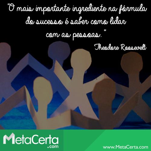 """""""O mais importante ingrediente na fórmula do sucesso é saber como lidar com as pessoas."""" (Theodore Roosevelt)"""