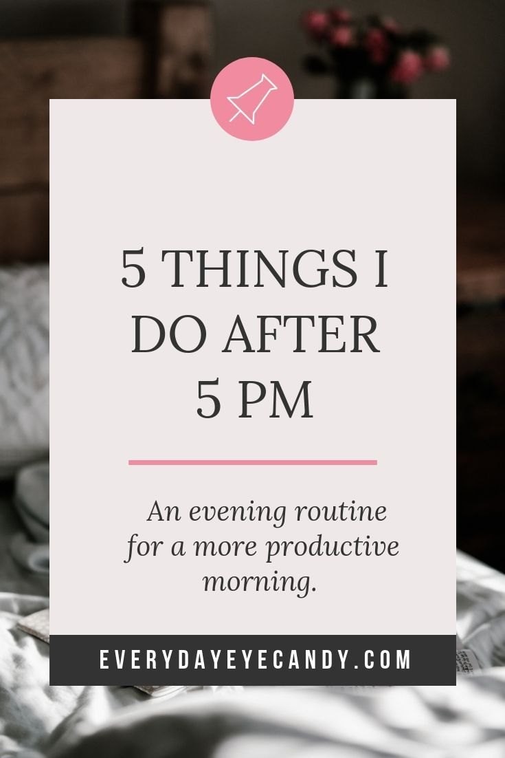 5 Things I Do After 5 PM: My Evening Routine - Everyday Eyecandy