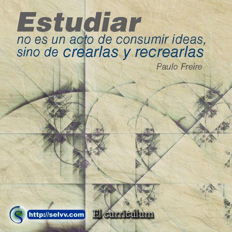 Estudiar no es un acto de consumir ideas, sino de crearlas y recrearlas Paulo Freire http://selvv.com/el-curriculum/ #Selvv