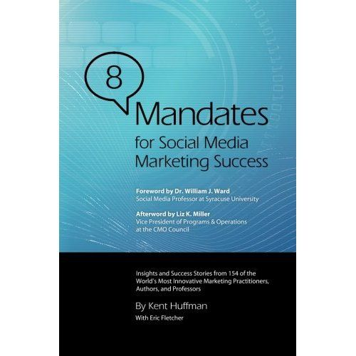 8 Mandates for Social Media Marketing Success: Insights and Success Stories from 154 of the World's Most Innovative Marketing Practitioners, Authors, and Professors: Kent Huffman: 9780615681641: Amazon.com: Books