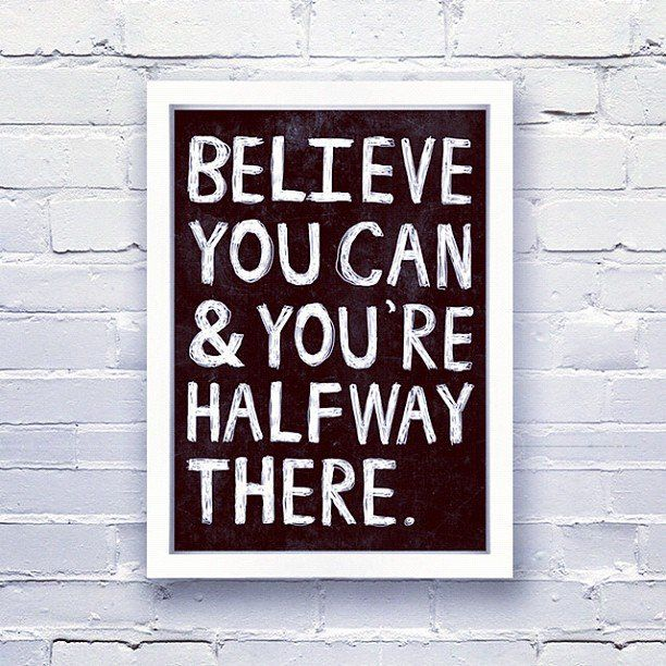 Believe you can and you're halfway there!