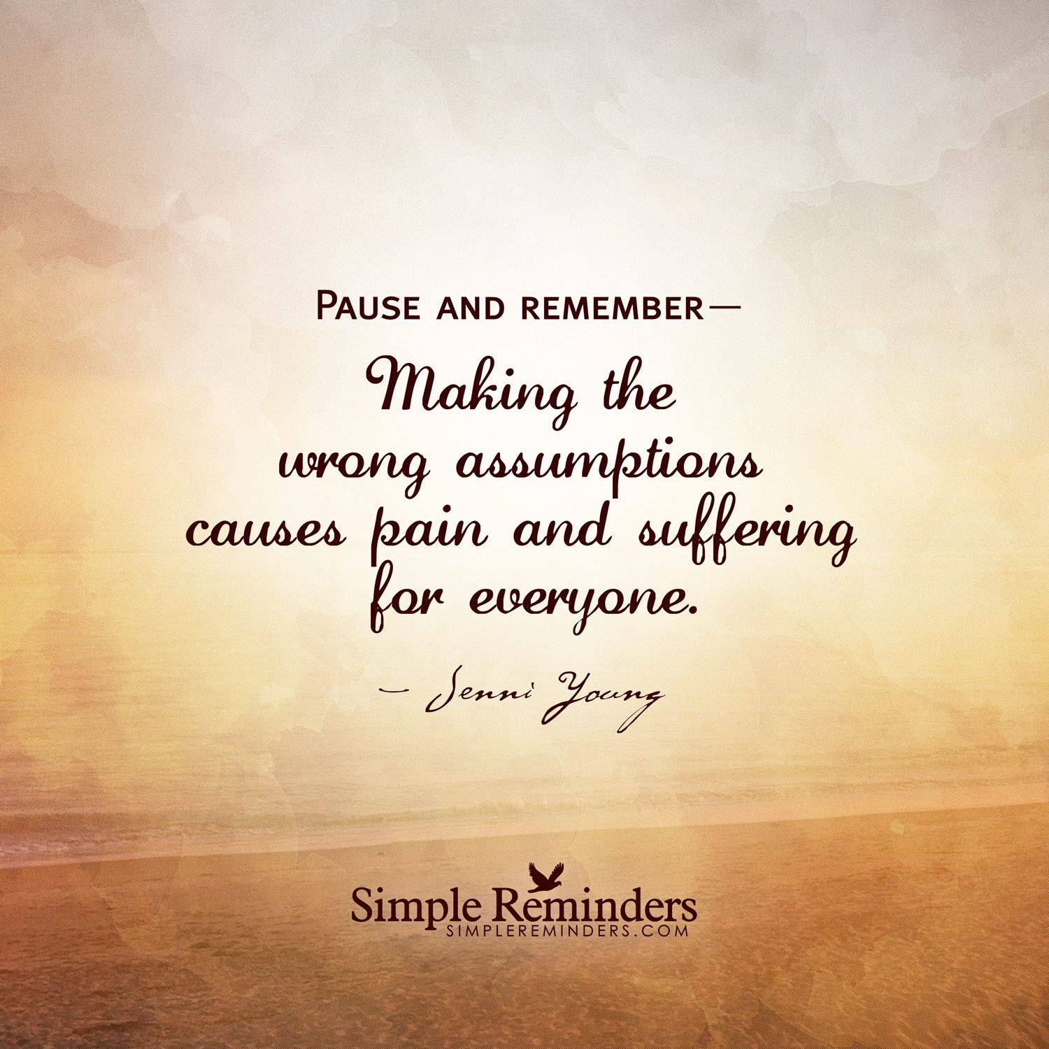 Pause and remember— Making the wrong assumptions causes pain and suffering for everyone. — Jenni Young
