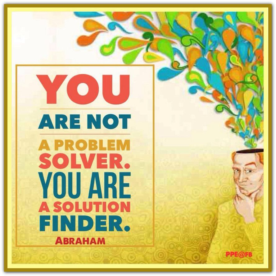 You are not a problem solver. You are a solution finder. Abraham ...