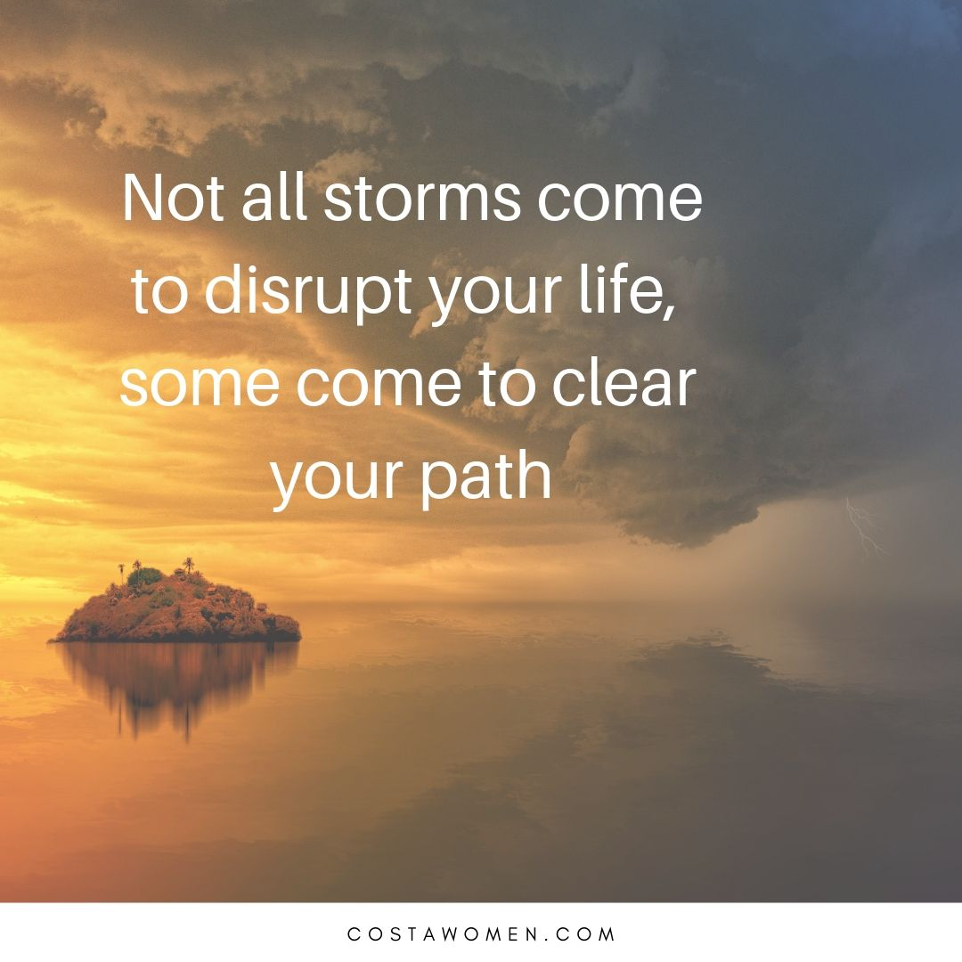 Not all storms come to disrupt your life, some come to