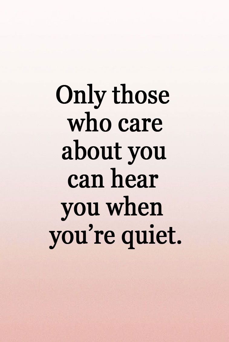 Only those who care about you can here you when you're quiet.