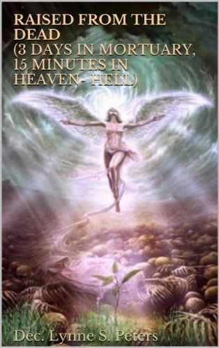 RAISED FROM THE DEAD (3Days In The Mortuary, 15Minutes In Heaven- Hell) by Dec. Lynne S. Peters, http://www.amazon.com/dp/B00EIR1QDQ/ref=cm_sw_r_pi_dp_ay2psb17784PT