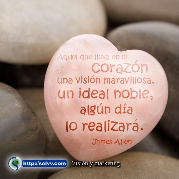 Aquel que lleva en el corazón una visión maravillosa, un ideal noble, algún día lo realizará. James Allen http://selvv.com/vision-y-marketing/