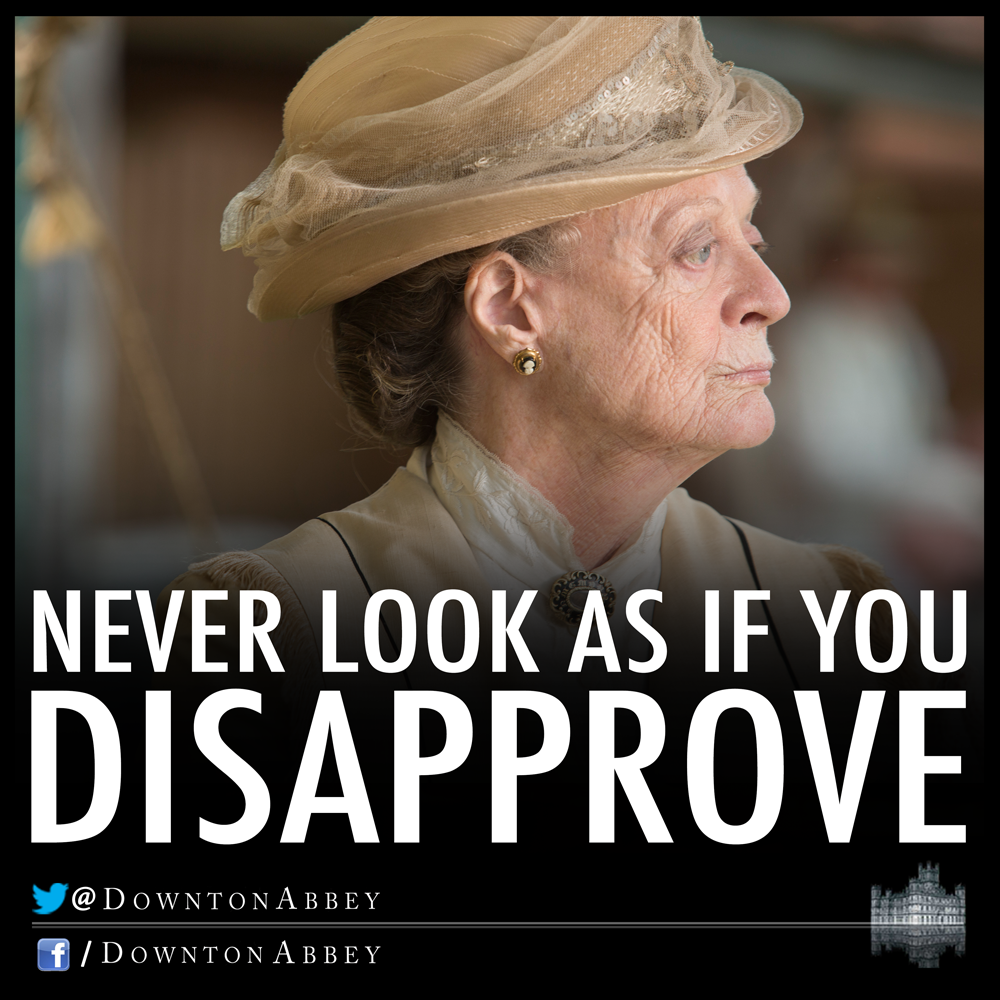 The thing is to keep smiling and never look as if you disapprove.  The Dowager Countess on how to deal with teenagers.
