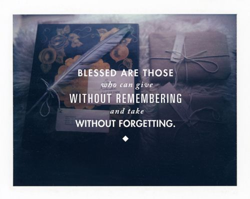 Blessed are those who can give without remembering and take without forgetting!