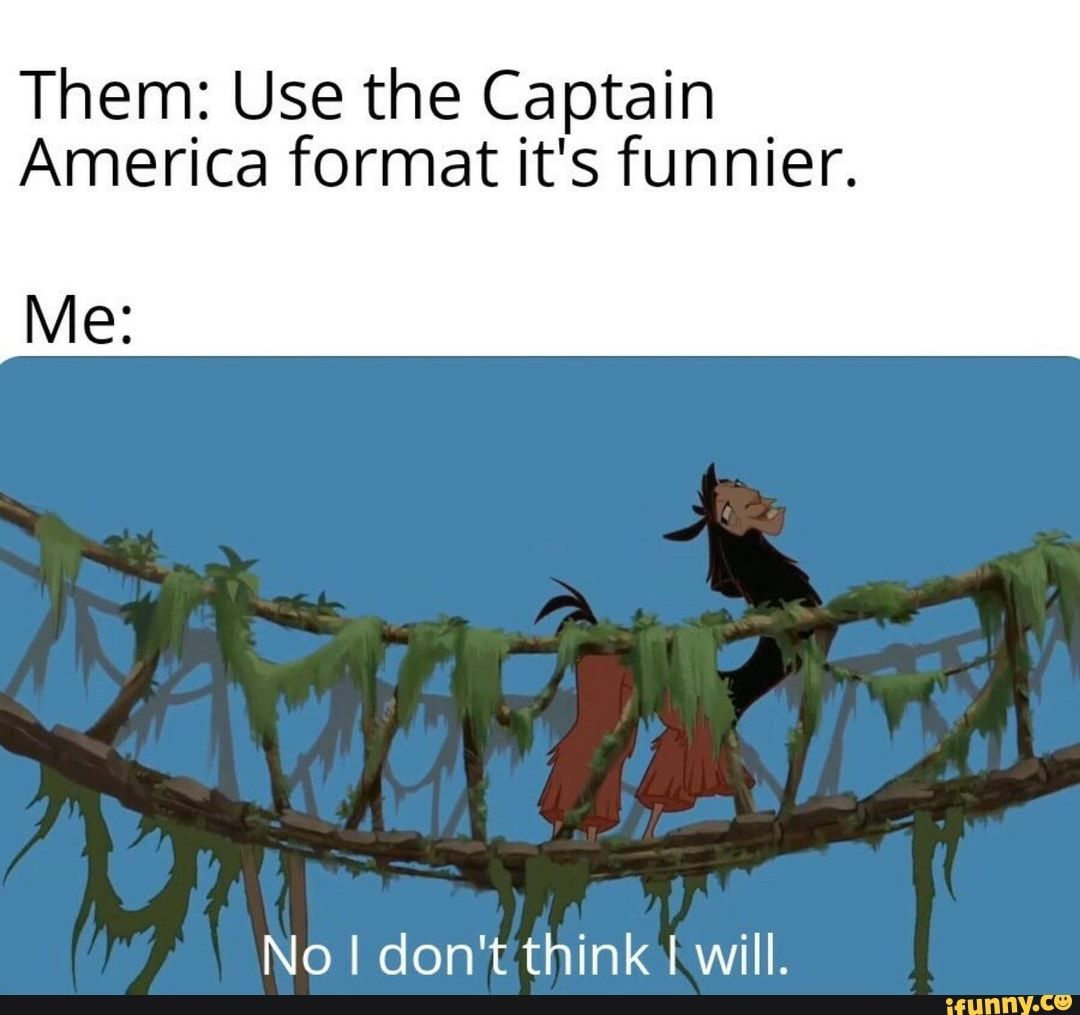 Them: Use the Captain America format it's funnier. Me: No ...