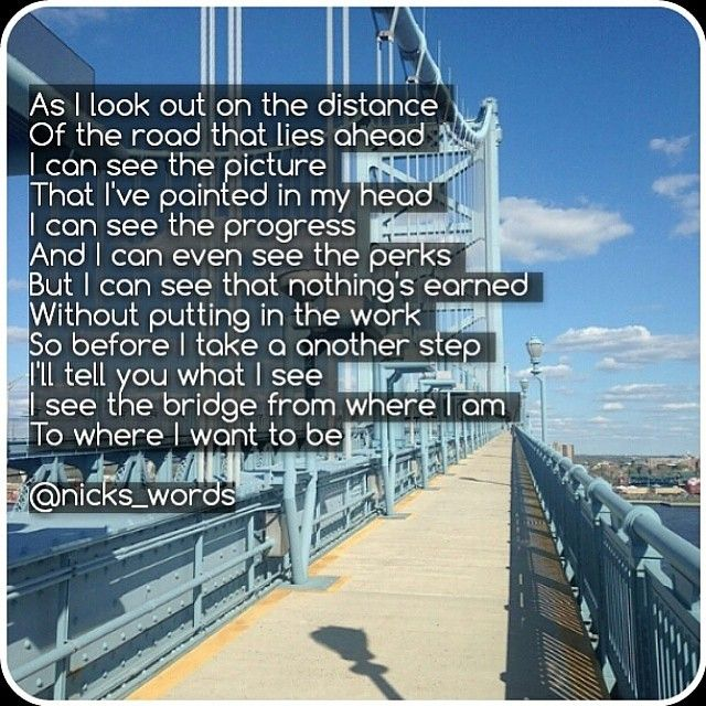 Picture what you want as if it is right there in the distance. Then, through your desires, your plans, your actions, and your perseverance, build the bridge to your success.  www.nickswords.com