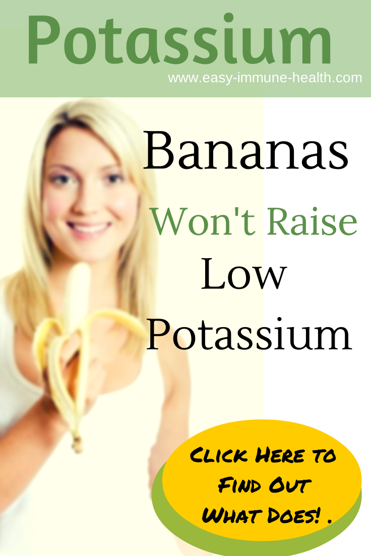 Secret potassium fact. Bananas won't raise low potassium, but find out here what will  http://www.easy-immune-health.com/causes-low-potassium.html