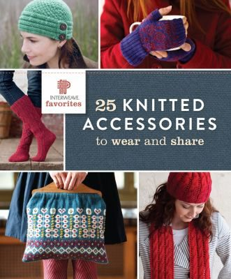 Interweave Favorites: 25 Knitted Accessories to Wear and Share.