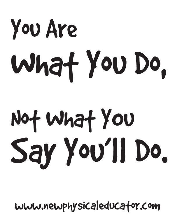 You are what you do, not what you say you'll do. Great