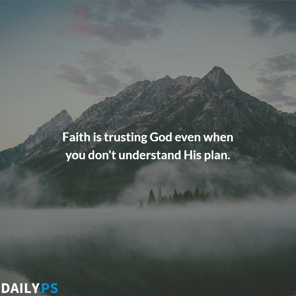 Faith is trusting God even when you don/'t understand his plan