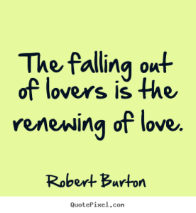 The falling out of lovers is the renewing of love.