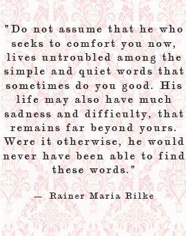 """""""Glauben Sie nicht, daß der, welcher Sie zu trösten versucht, mühelos unter den einfachen und stillen Worten lebt, die Ihnen manchmal wohltun. Sein Leben hat viel Mühsal und Traurigkeit und bleibt weit hinter Ihnen zurück. Wäre es aber anders, so hätte er jene Worte nie finden können."""" - Rainer Maria Rilke"""