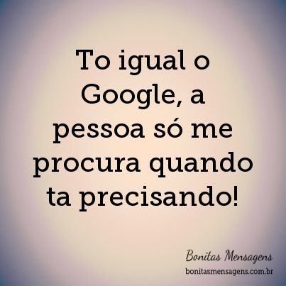 To Igual O Google A Pessoa Só Me Procura Quando Ta Precisando