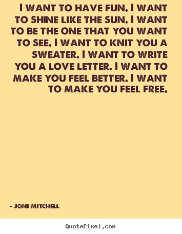 Joni Mitchell Quotes   I Want To Have Fun. I Want To Shine Like The Sun. I  Want To Be The One That You Want To See.
