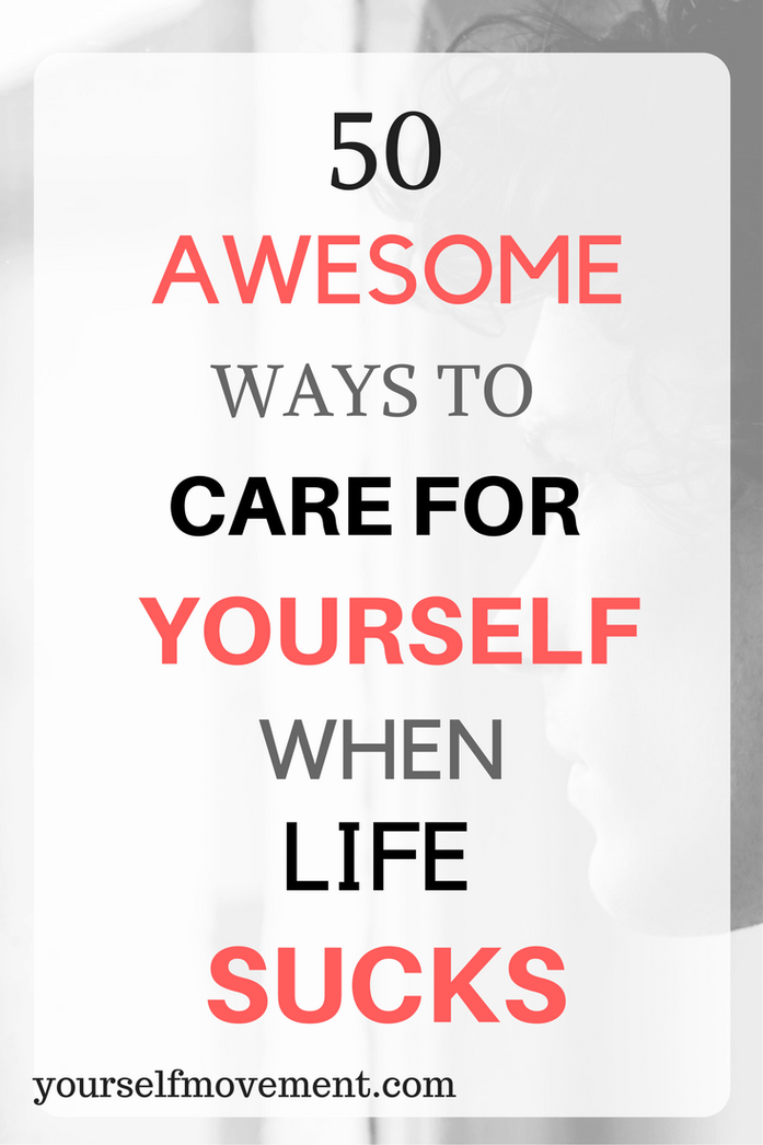 50 Awesome Ways to Care for Yourself When Life Sucks | Your Self Movement