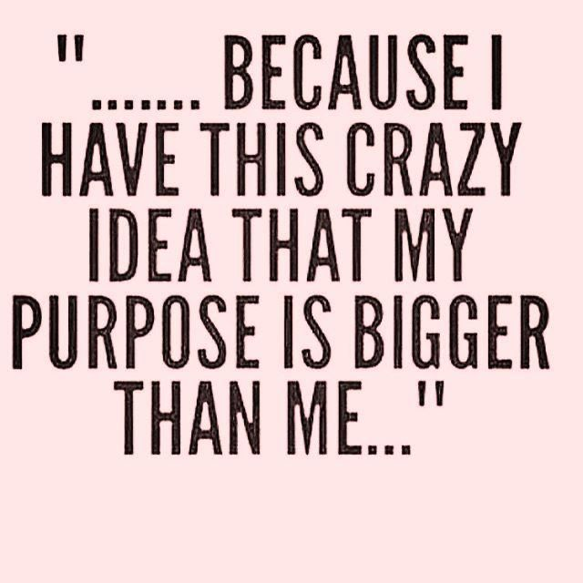 My purpose is bigger than me!