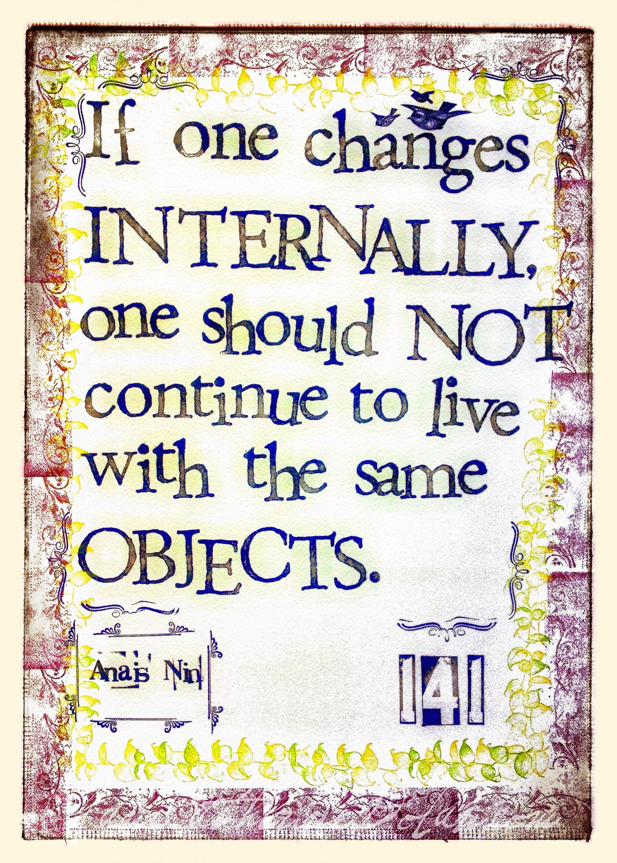 ❝ If one changes internally, one should not continue to live with the same objects. ✶Anais Nin ❧Hand-stamped by Jane Catherine Dolan❧ ✹Quote 141 *via Brain Pickings, most likely
