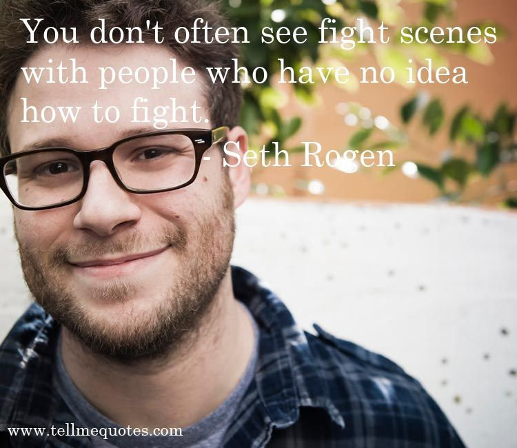 Seth Rogen Quotes You Don 39 T Often See Fight Scenes With People Who Have No Idea How To Fight Seth Rogen Scenes Fight