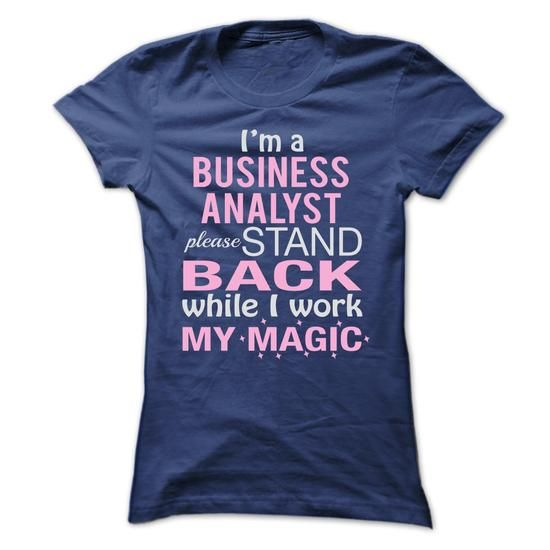 Im a BUSINESS ANALYST  Please stand back while I work m - #birthday shirt #tee outfit. ADD TO CART => https://www.sunfrog.com/LifeStyle/Im-a-BUSINESS-ANALYST-Please-stand-back-while-I-work-my-magic.html?68278